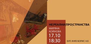 Миряна Койнова  НЕРЕАЛНИ ПРОСТРАНСТВА 17.10 - 31.10.2017
